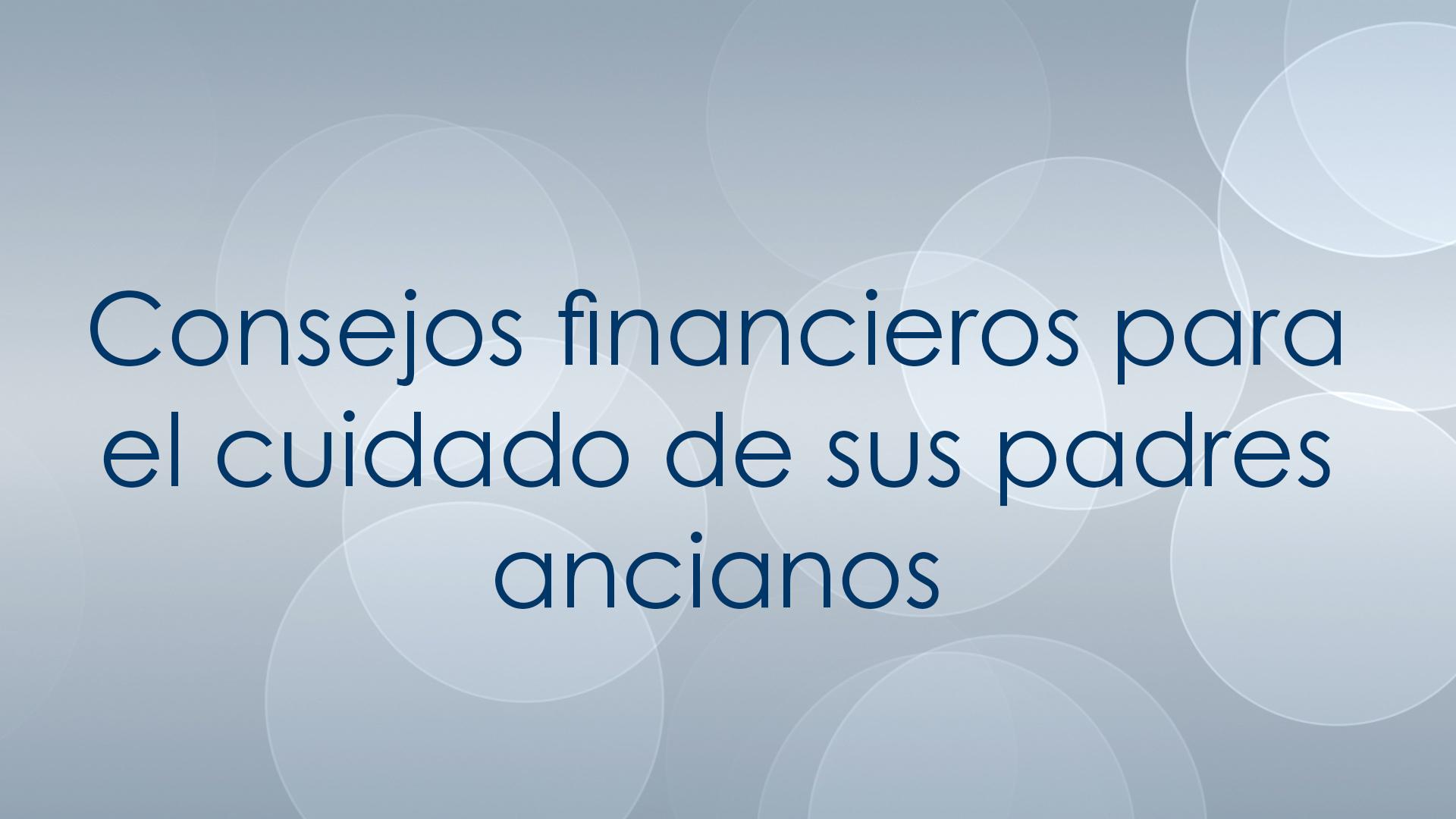Consejos financieros para el cuidado de sus padres ancianos